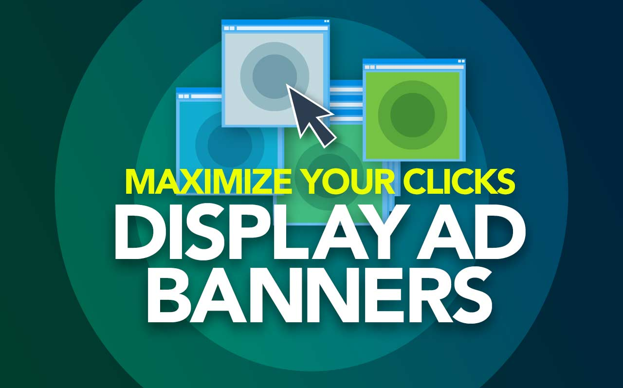 Best Practices to Maximize Your Display Advertising and Get Those Banner Ads Clicked